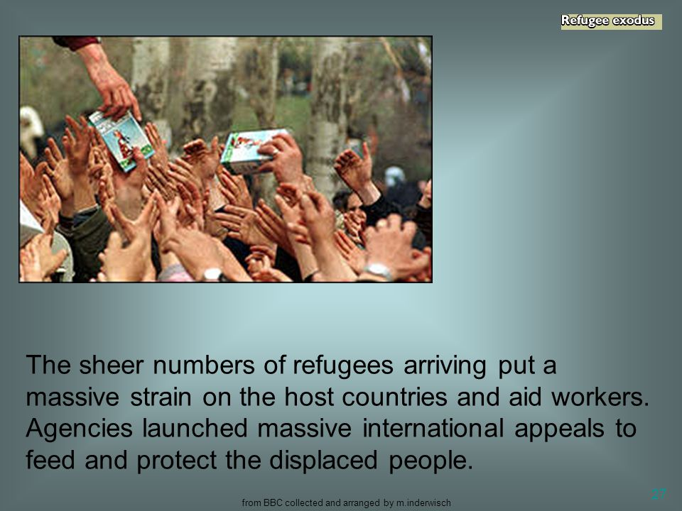 from BBC collected and arranged by m.inderwisch 27 The sheer numbers of refugees arriving put a massive strain on the host countries and aid workers.