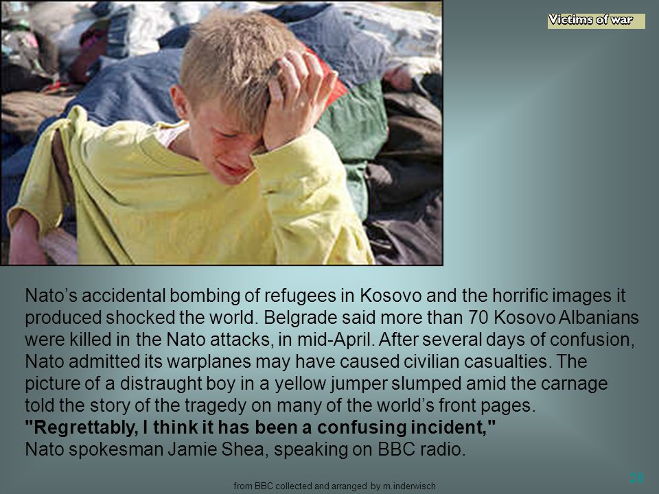 from BBC collected and arranged by m.inderwisch 28 Nato's accidental bombing of refugees in Kosovo and the horrific images it produced shocked the wor