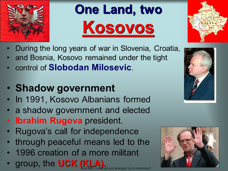 from BBC collected and arranged by m.inderwisch 3 One Land, two Kosovos During the long years of war in Slovenia, Croatia, and Bosnia, Kosovo remained