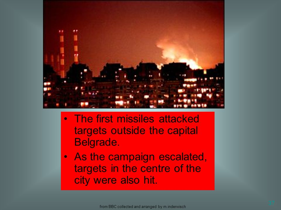 from BBC collected and arranged by m.inderwisch 37 The first missiles attacked targets outside the capital Belgrade. As the campaign escalated, target