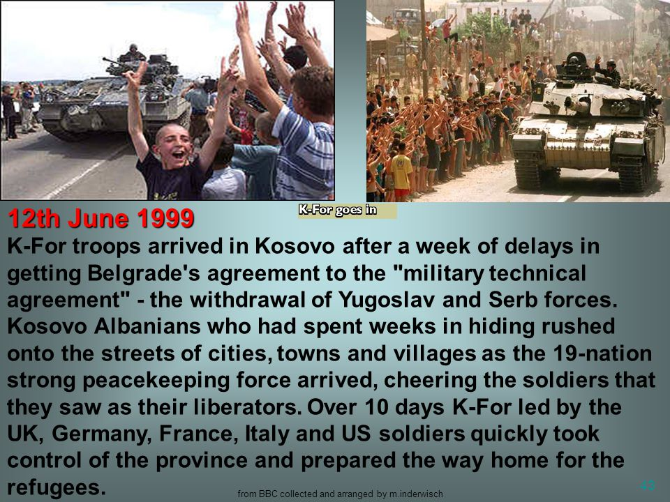 from BBC collected and arranged by m.inderwisch 43 K-For troops arrived in Kosovo after a week of delays in getting Belgrade's agreement to the
