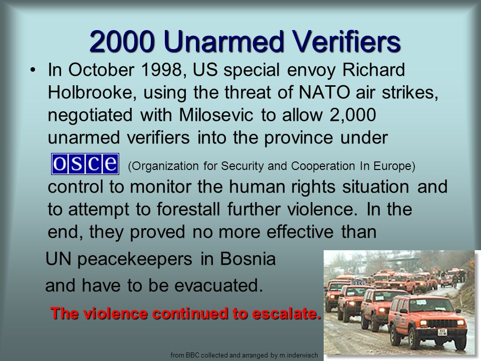 from BBC collected and arranged by m.inderwisch 5 2000 Unarmed Verifiers In October 1998, US special envoy Richard Holbrooke, using the threat of NATO