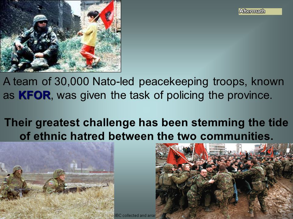 from BBC collected and arranged by m.inderwisch 58 KFOR A team of 30,000 Nato-led peacekeeping troops, known as KFOR, was given the task of policing t