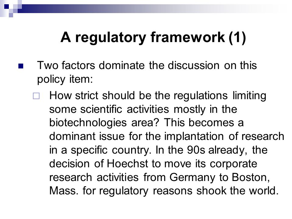 A regulatory framework (1) Two factors dominate the discussion on this policy item:  How strict should be the regulations limiting some scientific activities mostly in the biotechnologies area.