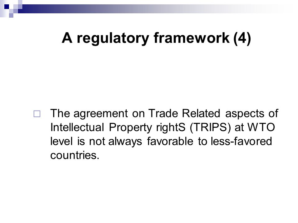 A regulatory framework (4)  The agreement on Trade Related aspects of Intellectual Property rightS (TRIPS) at WTO level is not always favorable to less-favored countries.