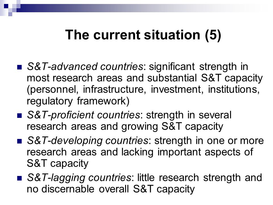 The current situation (5) S&T-advanced countries: significant strength in most research areas and substantial S&T capacity (personnel, infrastructure, investment, institutions, regulatory framework) S&T-proficient countries: strength in several research areas and growing S&T capacity S&T-developing countries: strength in one or more research areas and lacking important aspects of S&T capacity S&T-lagging countries: little research strength and no discernable overall S&T capacity