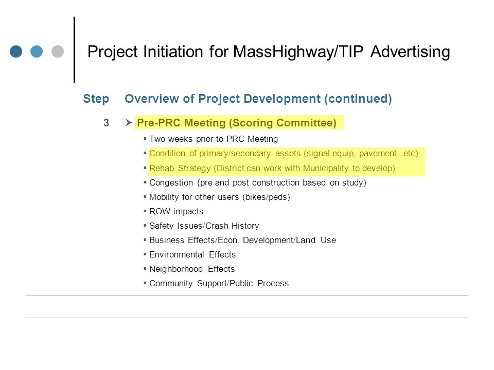 Project Initiation for MassHighway/TIP Advertising StepOverview of Project Development (continued) 3  Pre-PRC Meeting (Scoring Committee)  Two weeks prior to PRC Meeting  Condition of primary/secondary assets (signal equip, pavement, etc)  Rehab Strategy (District can work with Municipality to develop)  Congestion (pre and post construction based on study)  Mobility for other users (bikes/peds)  ROW impacts  Safety Issues/Crash History  Business Effects/Econ.