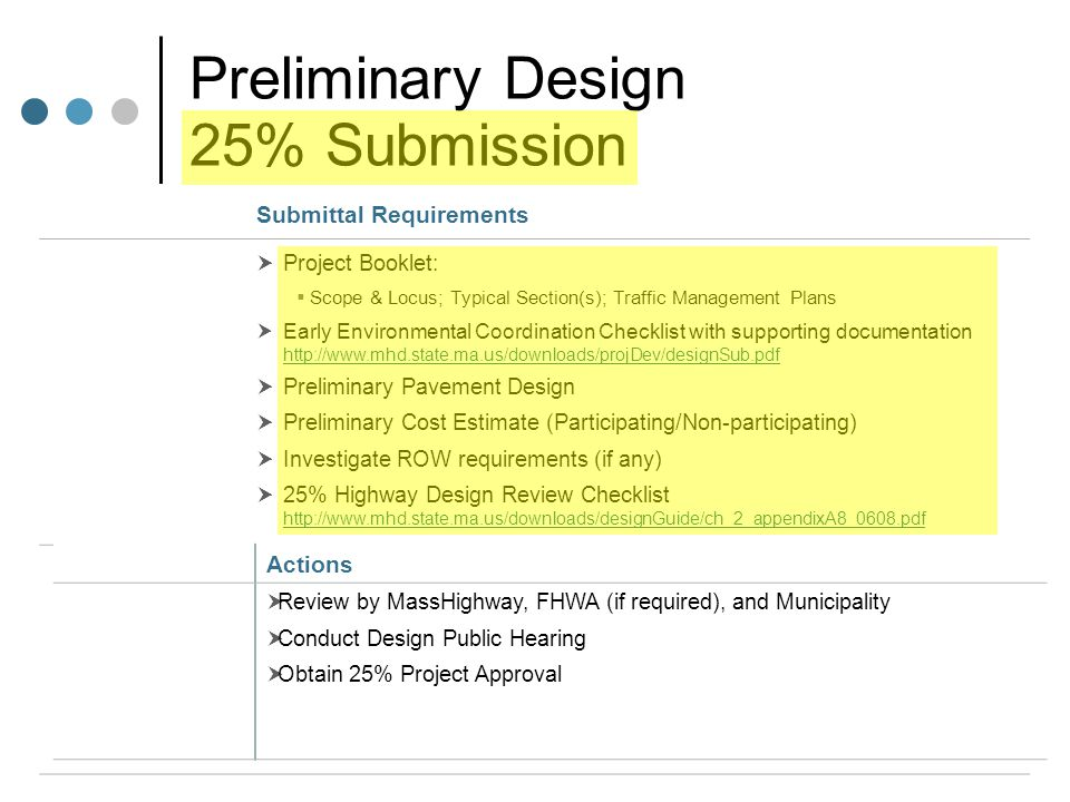 Preliminary Design 25% Submission Submittal Requirements  Project Booklet:  Scope & Locus; Typical Section(s); Traffic Management Plans  Early Environmental Coordination Checklist with supporting documentation http://www.mhd.state.ma.us/downloads/projDev/designSub.pdf http://www.mhd.state.ma.us/downloads/projDev/designSub.pdf  Preliminary Pavement Design  Preliminary Cost Estimate (Participating/Non-participating)  Investigate ROW requirements (if any)  25% Highway Design Review Checklist http://www.mhd.state.ma.us/downloads/designGuide/ch_2_appendixA8_0608.pdf http://www.mhd.state.ma.us/downloads/designGuide/ch_2_appendixA8_0608.pdf Actions  Review by MassHighway, FHWA (if required), and Municipality  Conduct Design Public Hearing  Obtain 25% Project Approval