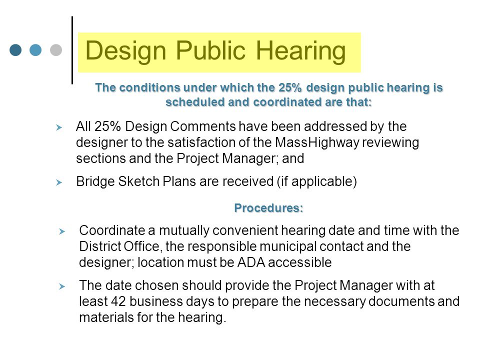 Design Public Hearing  All 25% Design Comments have been addressed by the designer to the satisfaction of the MassHighway reviewing sections and the Project Manager; and  Bridge Sketch Plans are received (if applicable) The conditions under which the 25% design public hearing is scheduled and coordinated are that: Procedures:  Coordinate a mutually convenient hearing date and time with the District Office, the responsible municipal contact and the designer; location must be ADA accessible  The date chosen should provide the Project Manager with at least 42 business days to prepare the necessary documents and materials for the hearing.