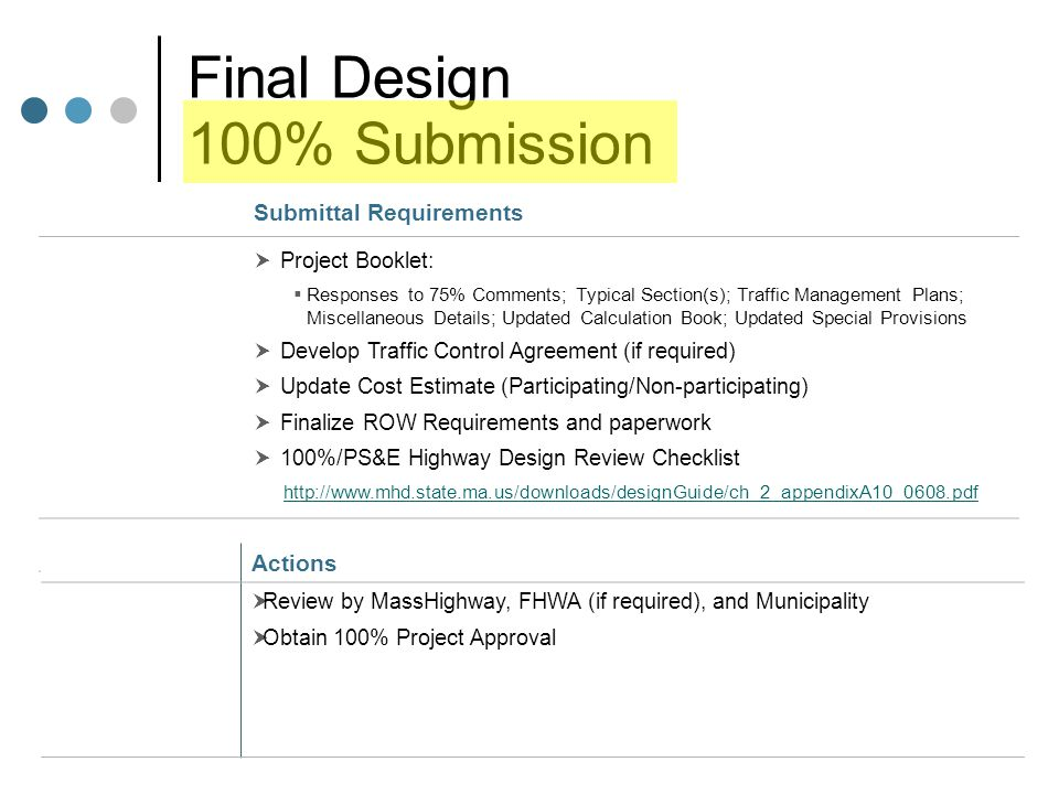 Final Design 100% Submission Submittal Requirements  Project Booklet:  Responses to 75% Comments; Typical Section(s); Traffic Management Plans; Miscellaneous Details; Updated Calculation Book; Updated Special Provisions  Develop Traffic Control Agreement (if required)  Update Cost Estimate (Participating/Non-participating)  Finalize ROW Requirements and paperwork  100%/PS&E Highway Design Review Checklist http://www.mhd.state.ma.us/downloads/designGuide/ch_2_appendixA10_0608.pdf Actions  Review by MassHighway, FHWA (if required), and Municipality  Obtain 100% Project Approval