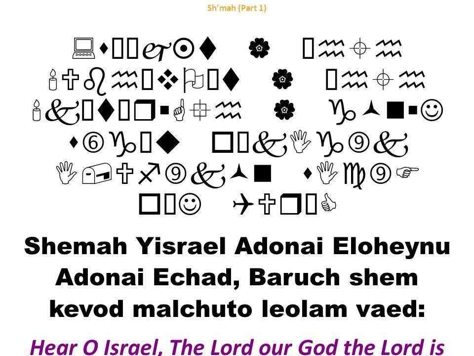 Sh'mah (Part 1) :sœ¨j¤t | ²h±h Ubh¥vO¡t | ²h±h k¥t¨r§G°h | g©n§J s†g²u oŠkIg‰k I,Uf‰k©n sIc‰F o¥J QUrŠC Shemah Yisrael Adonai Eloheynu Adonai Echad, Baruch shem kevod malchuto leolam vaed: Hear O Israel, The Lord our God the Lord is One.