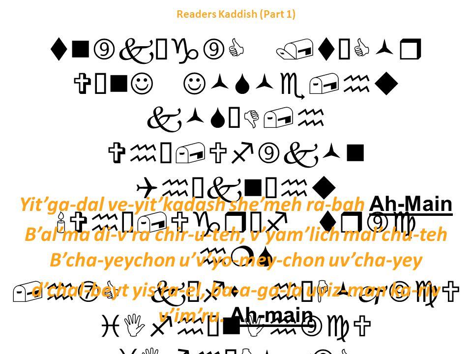 Readers Kaddish (Part 1) tn‰kŠg‰C /tŠC©r V¥nJ J©S©e,hu k©S³D,h Vh¥,Uf‰k©n Qhˆkn³hu Vh¥,Ugrˆf tr‰c h¦S,h‡C kŠfs h¯H©j‰cU iIfh¥nIh‰cU iIfh¯H©j‰C i¥nt Urn¦tu ch¦re i©nzˆcU tŠk²d…g‹C /k¥trGh : Yit'ga-dal ve-yit'kadash she'meh ra-bah Ah-Main B'al'ma di-v'ra chir-u-teh, v'yam'lich mal'chu-teh B'cha-yeychon u'v'yo-mey-chon uv'cha-yey d'chal-beyt yis'ra-el, ba-a-ga-la uviz-man ka-riv v'im'ru.