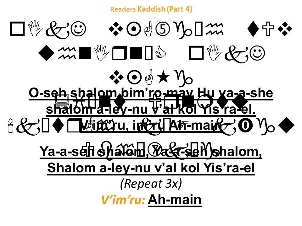 Readers Kaddish (Part 4) oIkJ v¤G…g³h tUv uhnIrnˆC oIkJ v¤G«g :i¥nt Urn¦tu k¥trGh kŠF k‹gu Ubhœ‡kŠg O-seh shalom bim'ro-mav Hu ya-a-she shalom a-ley-nu v'al kol Yis'ra-el.