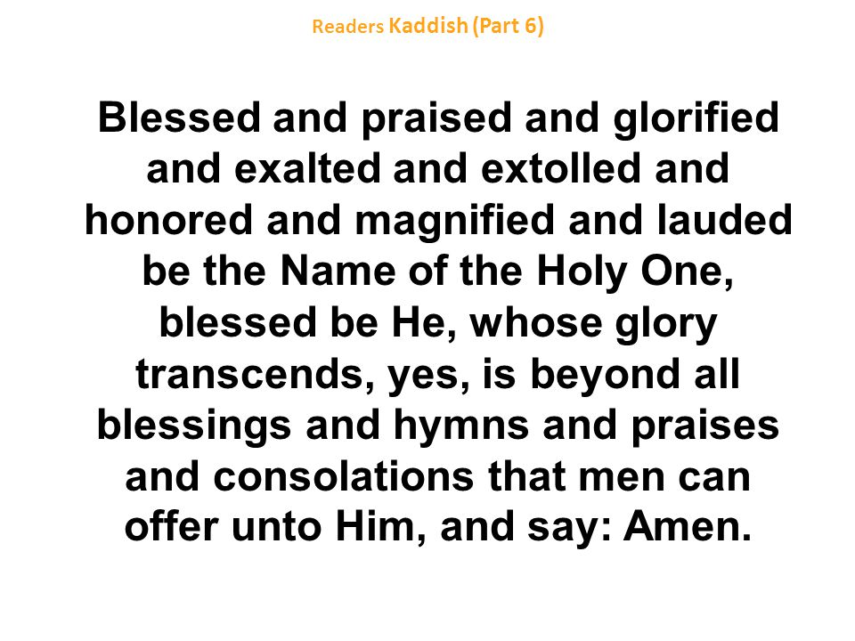 Readers Kaddish (Part 6) Blessed and praised and glorified and exalted and extolled and honored and magnified and lauded be the Name of the Holy One, blessed be He, whose glory transcends, yes, is beyond all blessings and hymns and praises and consolations that men can offer unto Him, and say: Amen.