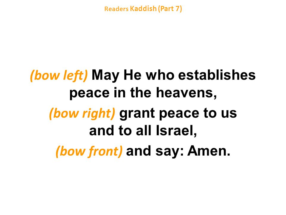 (bow left) May He who establishes peace in the heavens, (bow right) grant peace to us and to all Israel, (bow front) and say: Amen.