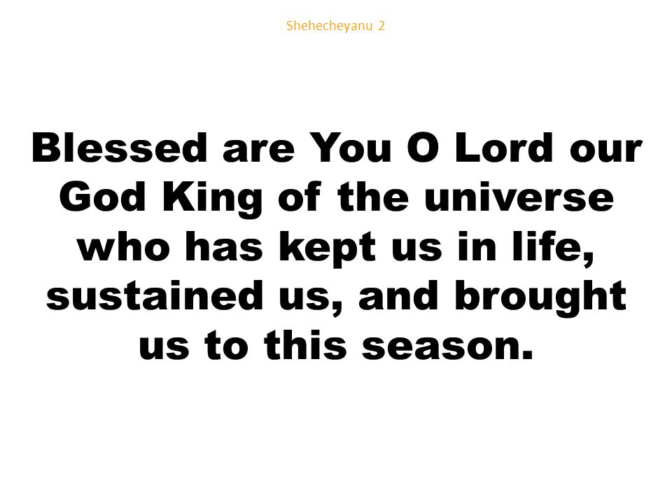 Blessed are You O Lord our God King of the universe who has kept us in life, sustained us, and brought us to this season.