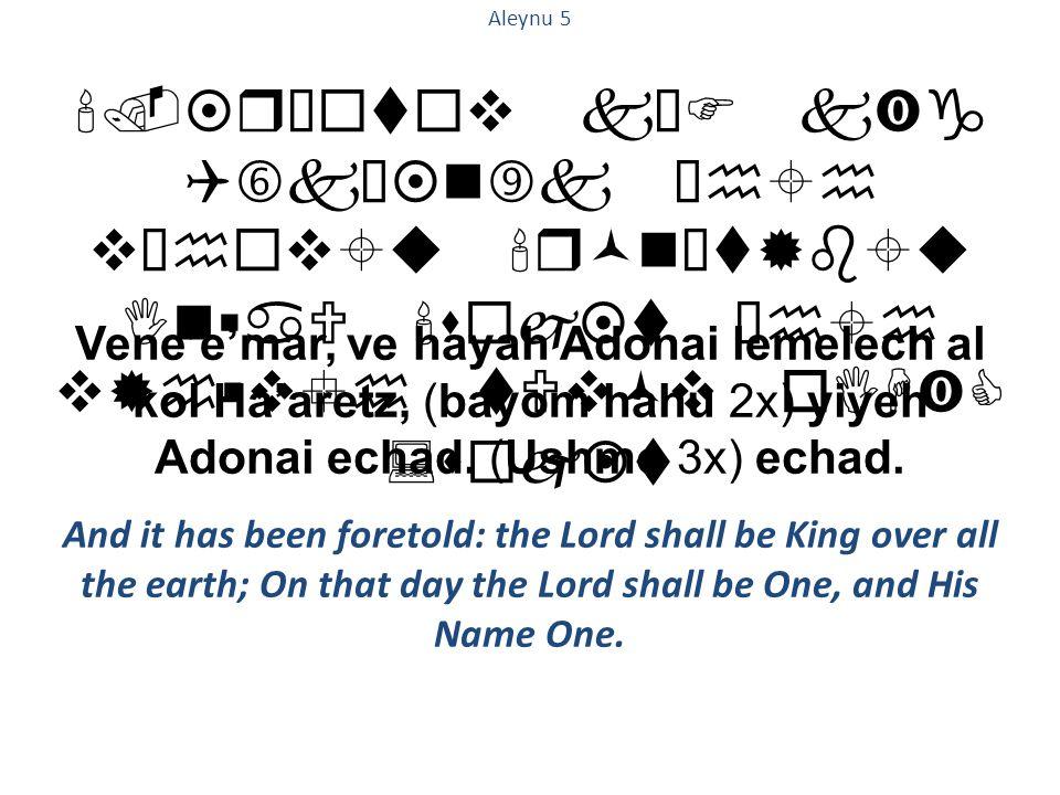 .¤rœ  t  v kŠF k‹g Q†kœ¤n‰k ²h  h v²h  v  u r©n¡t®b  u In  aU s  j¤t ²h  h v®h  v  h tUv©v oIH‹C :s  j¤t Aleynu 5 Vene'e'mar, ve hayah Adonai lemelech al kol Ha'aretz, (bayom hahu 2x) yiyeh Adonai echad.