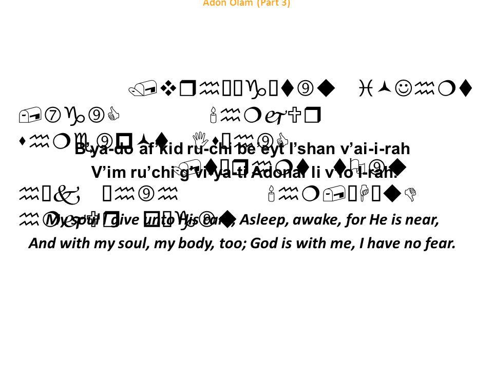 Adon Olam (Part 3) B'ya-do af'kid ru-chi be'eyt I'shan v'ai-i-rah V'im ru'chi g'vi-ya-ti Adonai li v'lo I-rah.