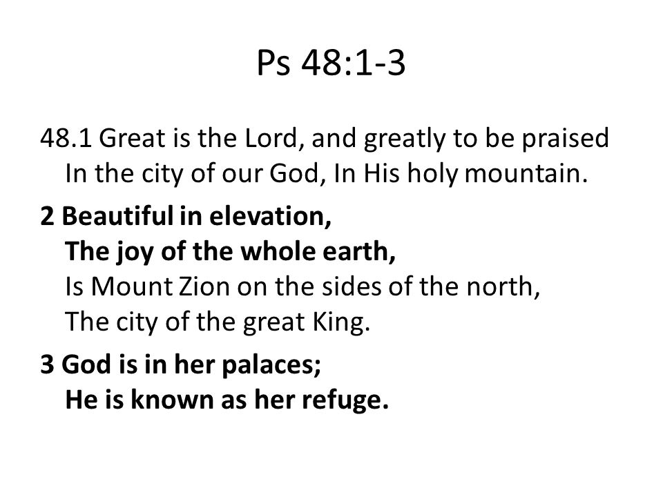 Ps 48:1-3 48.1 Great is the Lord, and greatly to be praised In the city of our God, In His holy mountain.