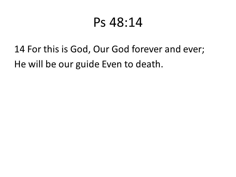 Ps 48:14 14 For this is God, Our God forever and ever; He will be our guide Even to death.