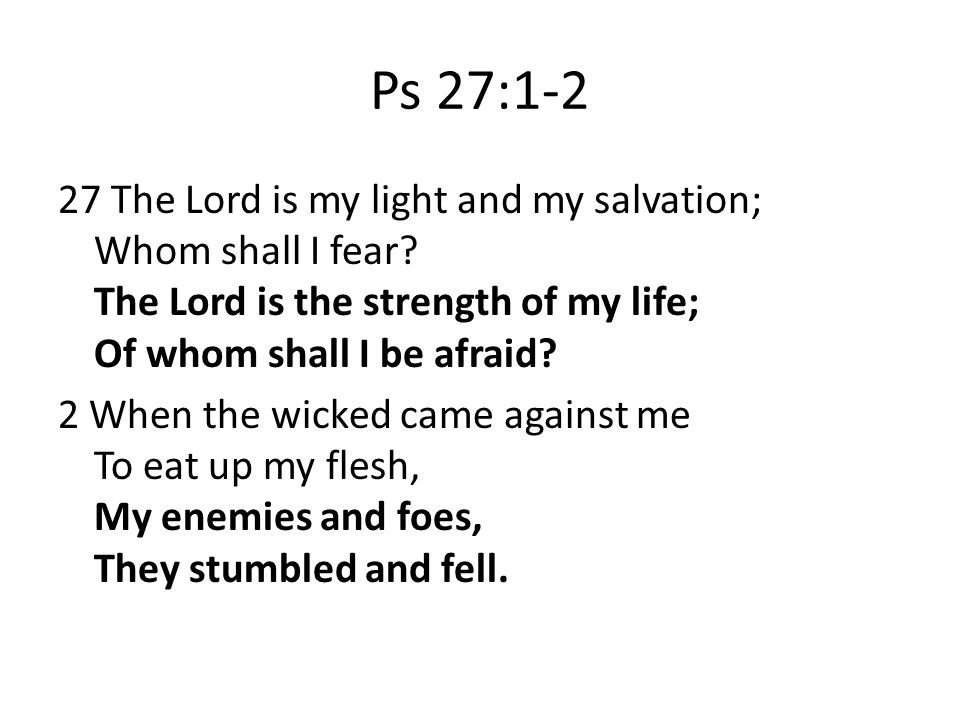 Ps 27:1-2 27 The Lord is my light and my salvation; Whom shall I fear.