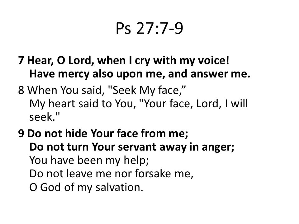 Ps 27:7-9 7 Hear, O Lord, when I cry with my voice.