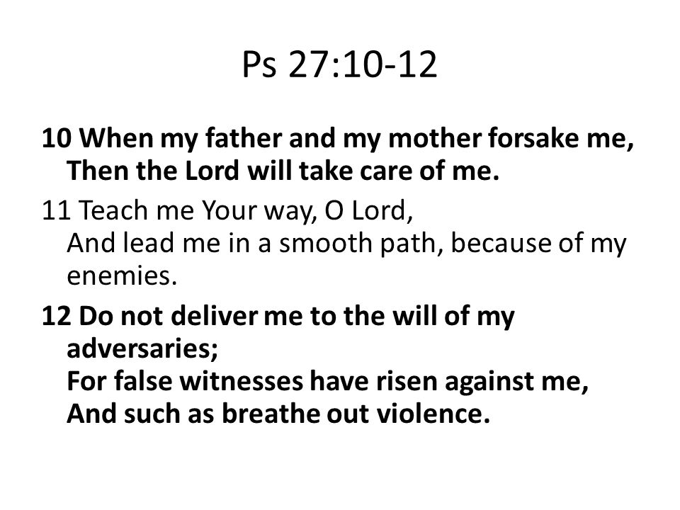 Ps 27:10-12 10 When my father and my mother forsake me, Then the Lord will take care of me.
