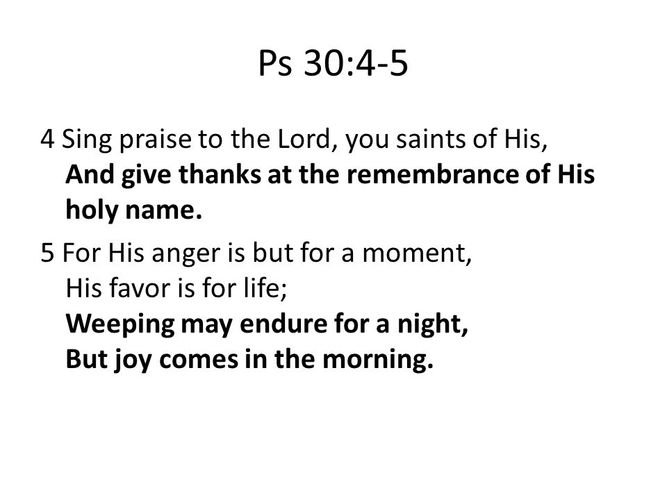 Ps 30:4-5 4 Sing praise to the Lord, you saints of His, And give thanks at the remembrance of His holy name.