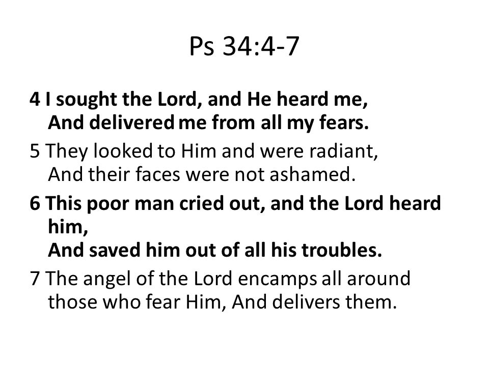 Ps 34:4-7 4 I sought the Lord, and He heard me, And delivered me from all my fears.
