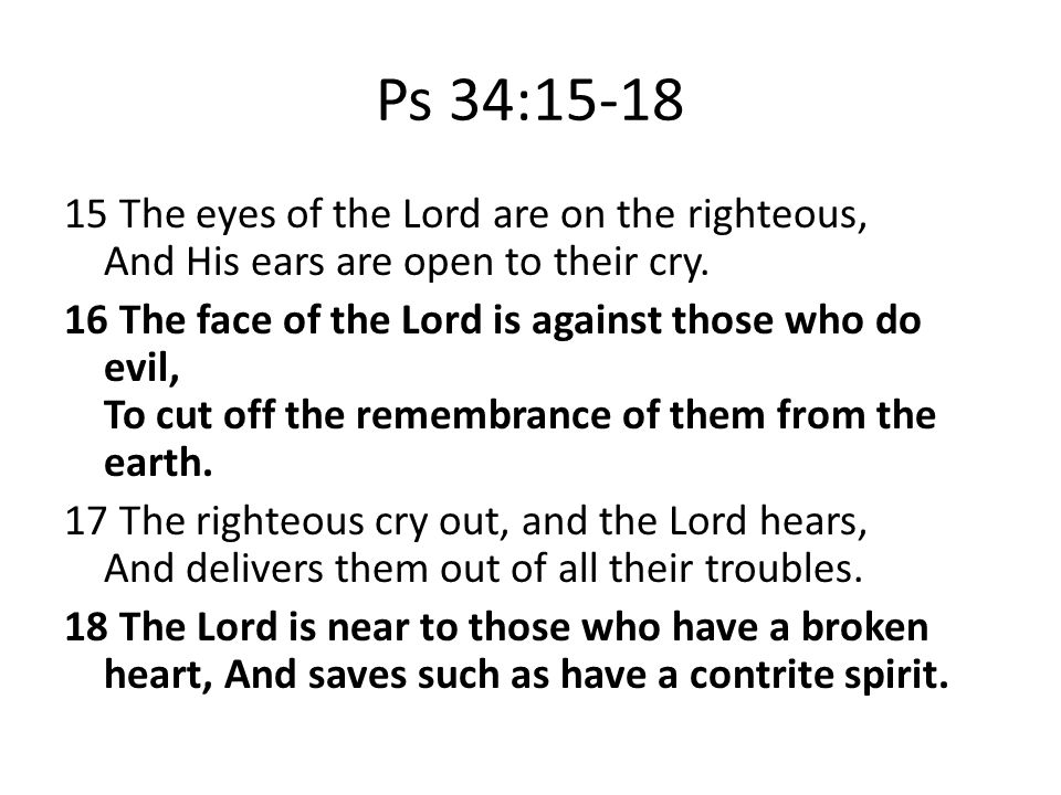 Ps 34:15-18 15 The eyes of the Lord are on the righteous, And His ears are open to their cry.