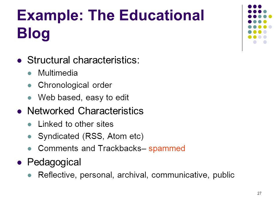Example: The Educational Blog Structural characteristics: Multimedia Chronological order Web based, easy to edit Networked Characteristics Linked to other sites Syndicated (RSS, Atom etc) Comments and Trackbacks– spammed Pedagogical Reflective, personal, archival, communicative, public 27