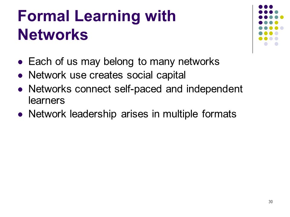 Formal Learning with Networks Each of us may belong to many networks Network use creates social capital Networks connect self-paced and independent learners Network leadership arises in multiple formats 30