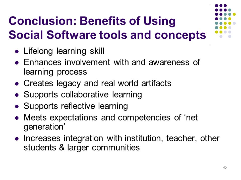 Conclusion: Benefits of Using Social Software tools and concepts Lifelong learning skill Enhances involvement with and awareness of learning process Creates legacy and real world artifacts Supports collaborative learning Supports reflective learning Meets expectations and competencies of 'net generation' Increases integration with institution, teacher, other students & larger communities 45