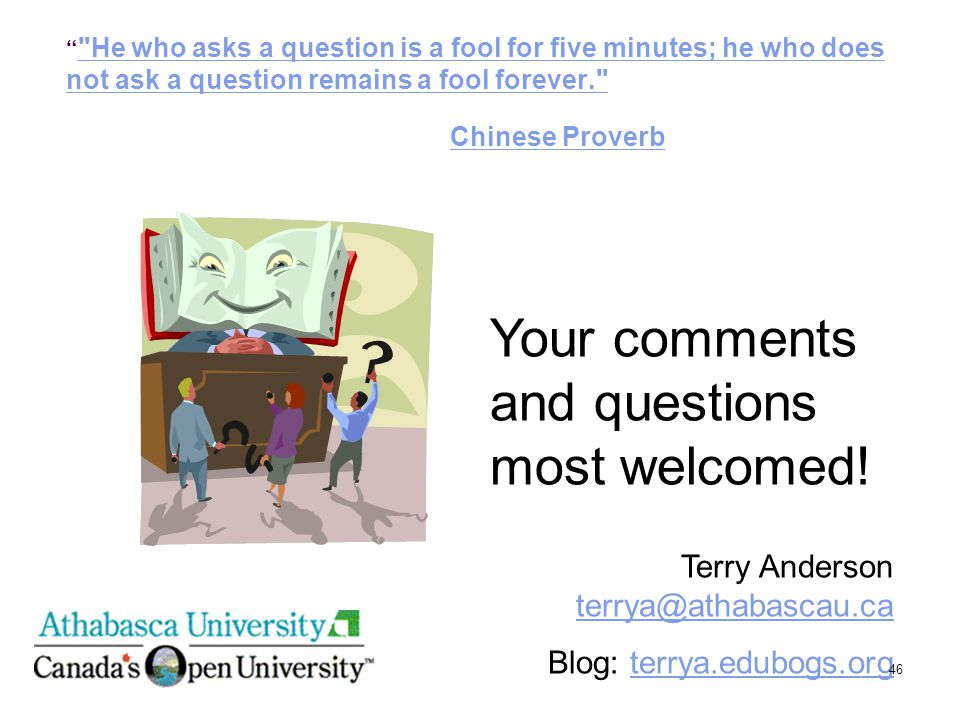He who asks a question is a fool for five minutes; he who does not ask a question remains a fool forever. Chinese Proverb He who asks a question is a fool for five minutes; he who does not ask a question remains a fool forever. Chinese Proverb Terry Anderson terrya@athabascau.ca terrya@athabascau.ca Blog: terrya.edubogs.orgterrya.edubogs.org Your comments and questions most welcomed.