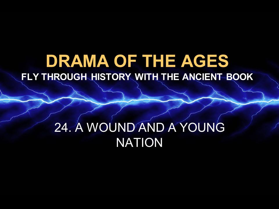 DRAMA OF THE AGES FLY THROUGH HISTORY WITH THE ANCIENT BOOK 24. A WOUND AND A YOUNG NATION