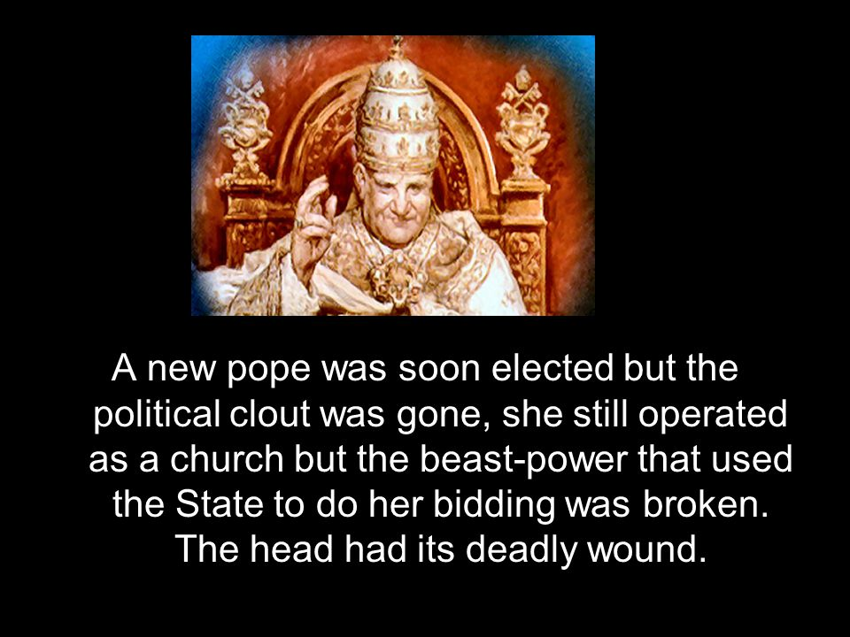 A new pope was soon elected but the political clout was gone, she still operated as a church but the beast-power that used the State to do her bidding was broken.