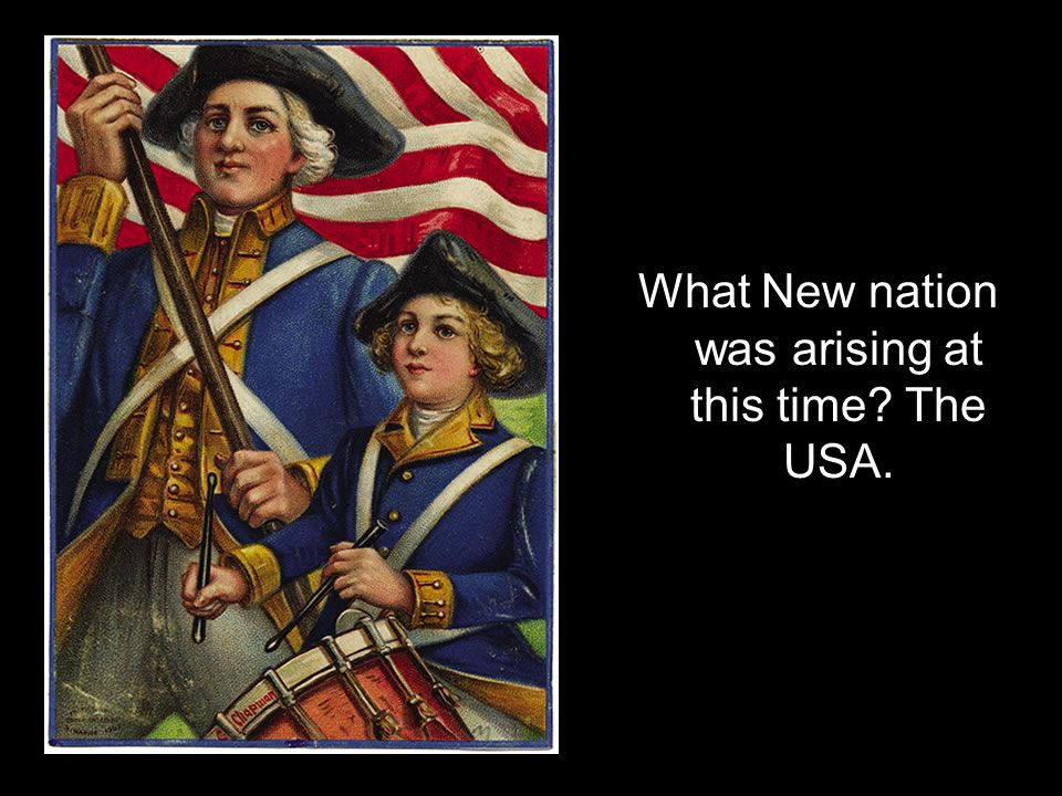 What New nation was arising at this time The USA.