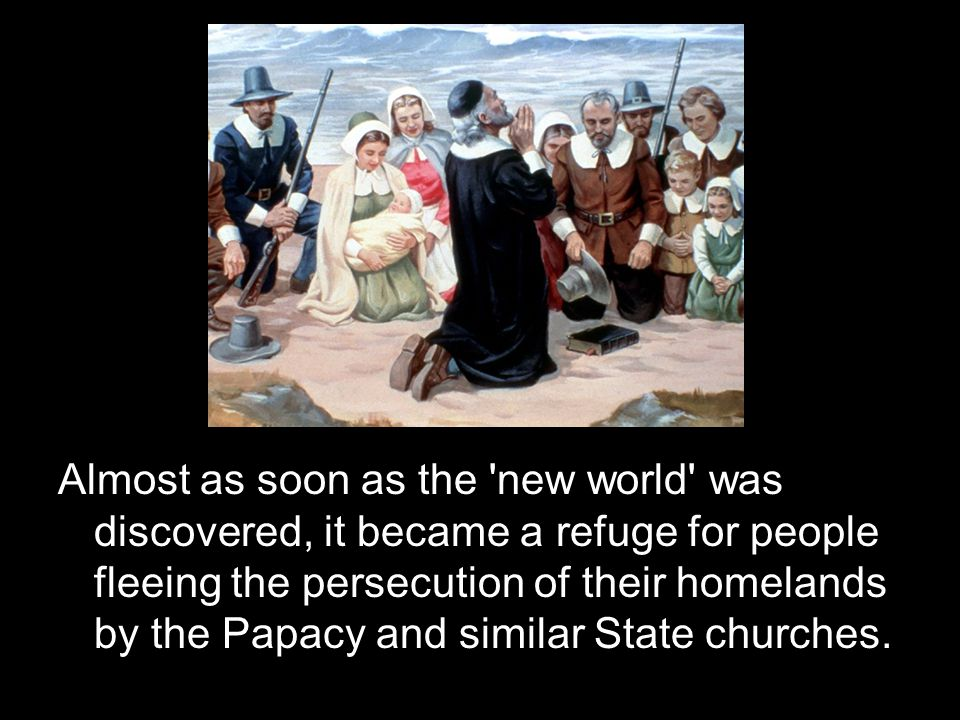 Almost as soon as the new world was discovered, it became a refuge for people fleeing the persecution of their homelands by the Papacy and similar State churches.