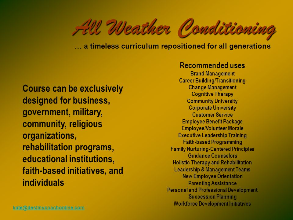 All Weather Conditioning … a timeless curriculum repositioned for all generations Recommended uses Brand Management Career Building/Transitioning Change Management Cognitive Therapy Community University Corporate University Customer Service Employee Benefit Package Employee/Volunteer Morale Executive Leadership Training Faith-based Programming Family Nurturing-Centered Principles Guidance Counselors Holistic Therapy and Rehabilitation Leadership & Management Teams New Employee Orientation Parenting Assistance Personal and Professional Development Succession Planning Workforce Development Initiatives Course can be exclusively designed for business, government, military, community, religious organizations, rehabilitation programs, educational institutions, faith-based initiatives, and individuals kate@destinycoachonline.com