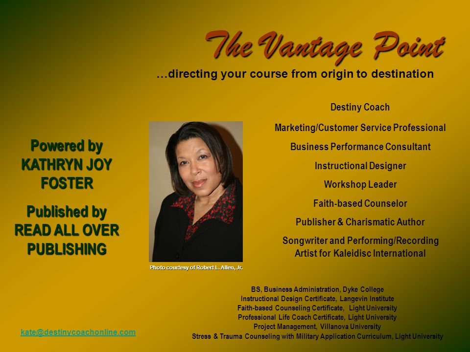 The Vantage Point …directing your course from origin to destination Destiny Coach Marketing/Customer Service Professional Business Performance Consultant Instructional Designer Workshop Leader Faith-based Counselor Publisher & Charismatic Author Songwriter and Performing/Recording Artist for Kaleidisc International Powered by KATHRYN JOY FOSTER Published by READ ALL OVER PUBLISHING Photo courtesy of Robert L.