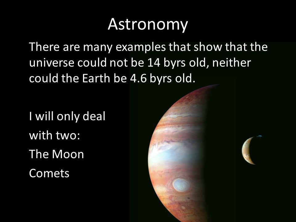 Astronomy There are many examples that show that the universe could not be 14 byrs old, neither could the Earth be 4.6 byrs old.