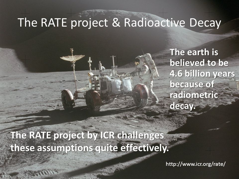 The RATE project & Radioactive Decay The earth is believed to be 4.6 billion years because of radiometric decay.