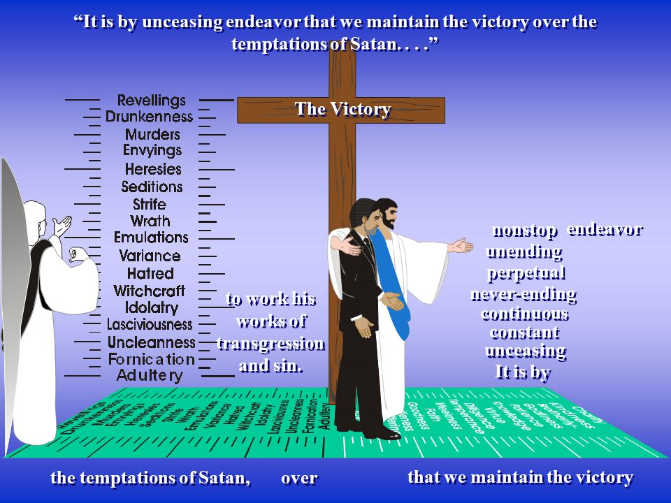 It is by unceasing endeavor that we maintain the victory over the temptations of Satan.... It is by unceasing The Victory that we maintain the victory endeavor constant continuous never-ending perpetual unending nonstop the temptations of Satan, to work his works of transgression and sin.