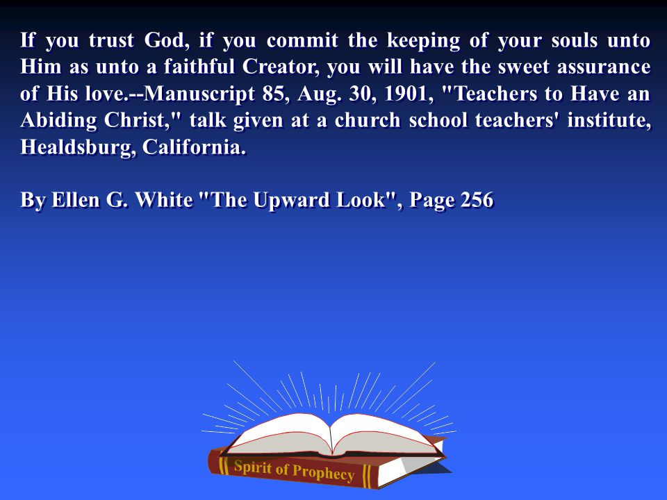 If you trust God, if you commit the keeping of your souls unto Him as unto a faithful Creator, you will have the sweet assurance of His love.--Manuscript 85, Aug.