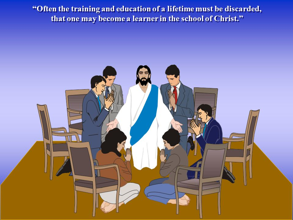 """Often the training and education of a lifetime must be discarded, that one may become a learner in the school of Christ."" ""Often the training and edu"