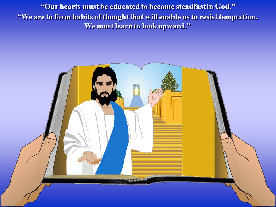 Our hearts must be educated to become steadfast in God. We are to form habits of thought that will enable us to resist temptation.