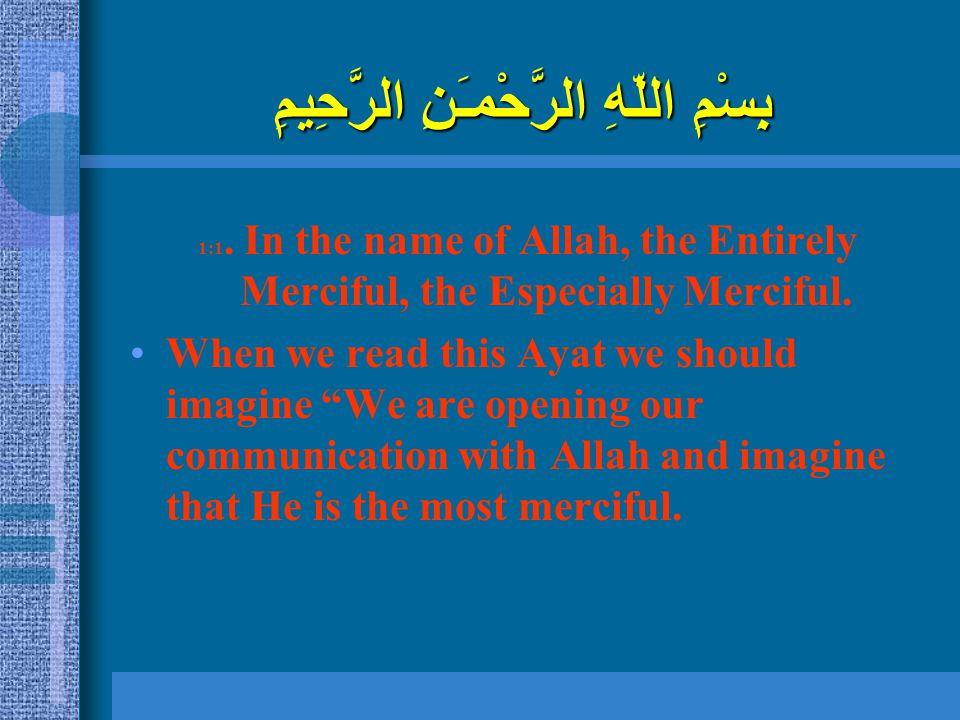 بِسْمِ اللّهِ الرَّحْمـَنِ الرَّحِيمِ 1:1. In the name of Allah, the Entirely Merciful, the Especially Merciful. When we read this Ayat we should imag