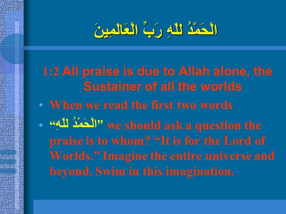 """الْحَمْدُ للّهِ رَبِّ الْعَالَمِينَ 1:2 All praise is due to Allah alone, the Sustainer of all the worlds When we read the first two words """" الْحَمْدُ"""
