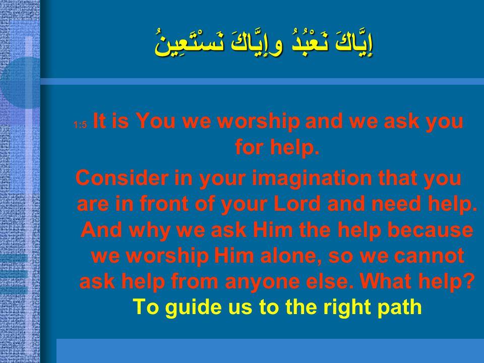 إِيَّاكَ نَعْبُدُ وإِيَّاكَ نَسْتَعِينُ 1:5 It is You we worship and we ask you for help. Consider in your imagination that you are in front of your L