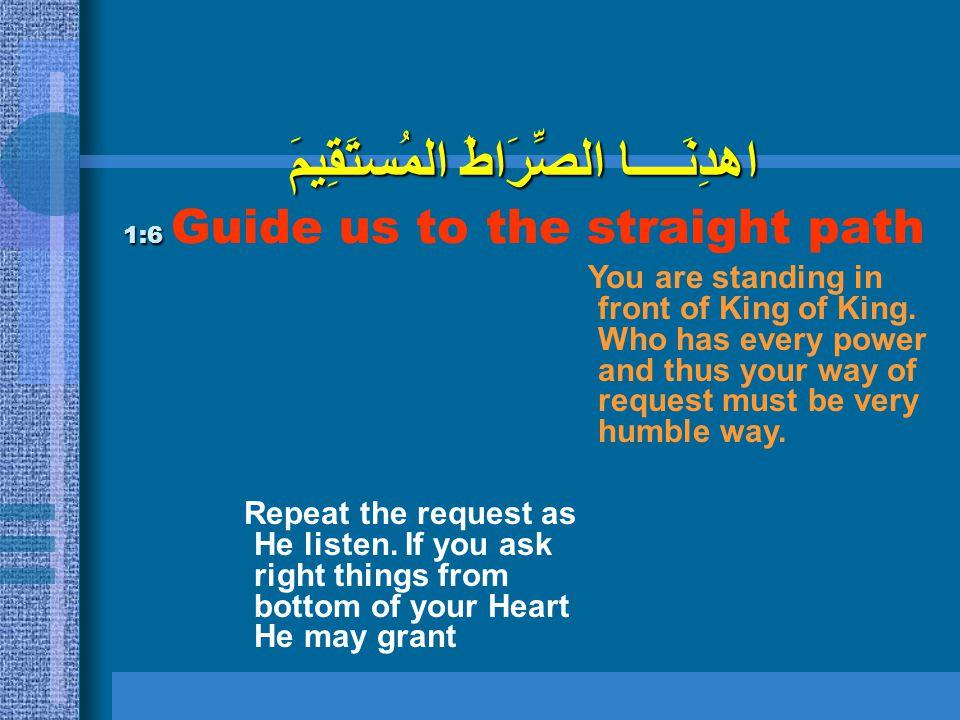 اهدِنَــــا الصِّرَاطَ المُستَقِيمَ 1:6 اهدِنَــــا الصِّرَاطَ المُستَقِيمَ 1:6 Guide us to the straight path Repeat the request as He listen. If you